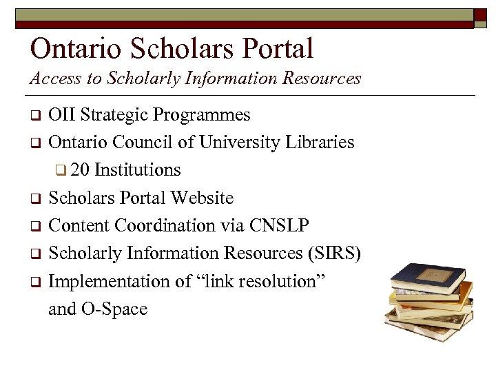 Ontario Scholars Portal Access to Scholarly Information Resources q q q OII Strategic Programmes