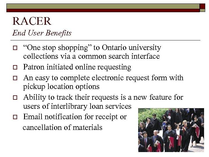 "RACER End User Benefits o o o ""One stop shopping"" to Ontario university collections"