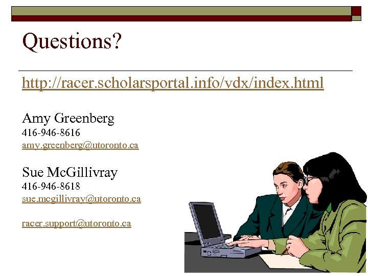 Questions? http: //racer. scholarsportal. info/vdx/index. html Amy Greenberg 416 -946 -8616 amy. greenberg@utoronto. ca