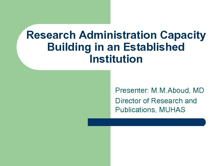 Research Administration Capacity Building in an Established Institution Presenter: M. M. Aboud, MD Director