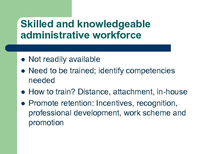 Skilled and knowledgeable administrative workforce l l Not readily available Need to be trained;