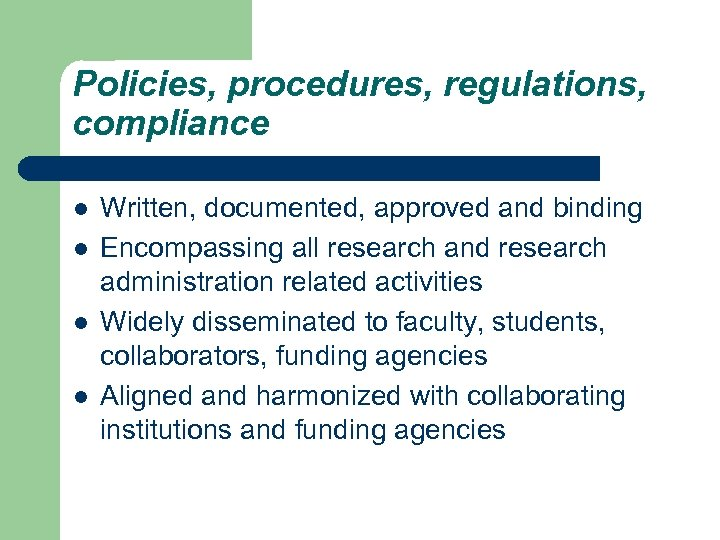 Policies, procedures, regulations, compliance l l Written, documented, approved and binding Encompassing all research