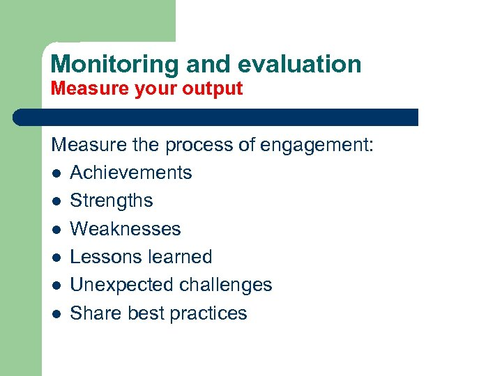 Monitoring and evaluation Measure your output Measure the process of engagement: l Achievements l