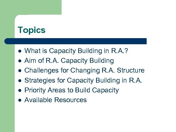 Topics l l l What is Capacity Building in R. A. ? Aim of