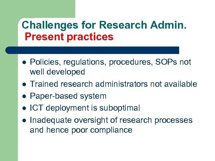 Challenges for Research Admin. Present practices l l l Policies, regulations, procedures, SOPs not
