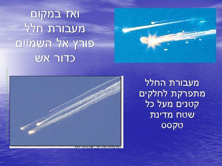 ואז במקום מעבורת חלל פורץ אל השמיים כדור אש מעבורת החלל מתפרקת לחלקים