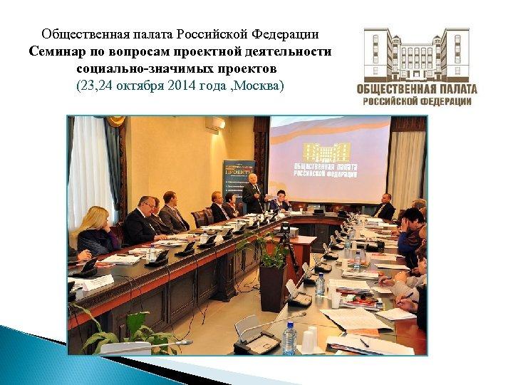 Общественная палата Российской Федерации Семинар по вопросам проектной деятельности социально-значимых проектов (23, 24 октября