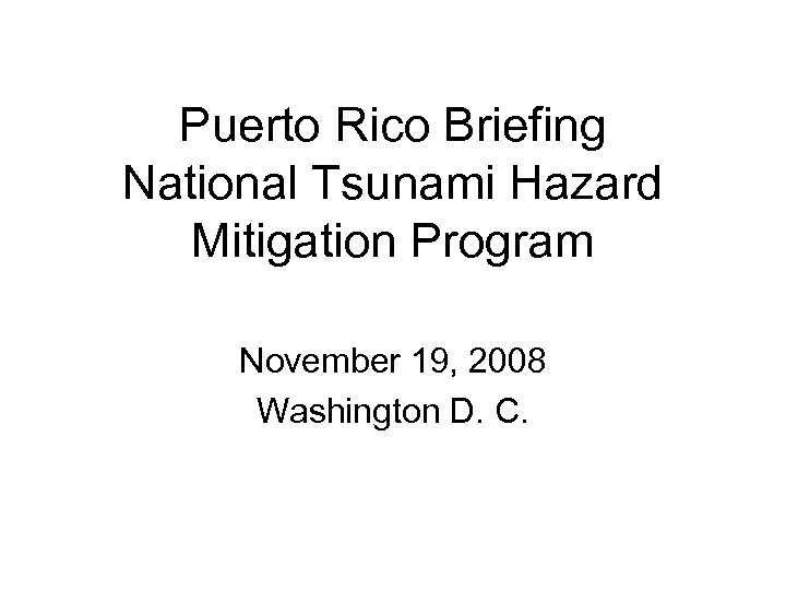 Puerto Rico Briefing National Tsunami Hazard Mitigation Program November 19, 2008 Washington D. C.