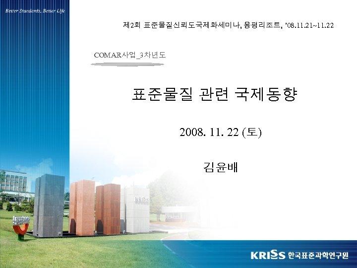 제 2회 표준물질신뢰도국제화세미나, 용평리조트, ' 08. 11. 21~11. 22 COMAR사업_3차년도 표준물질 관련 국제동향 2008.