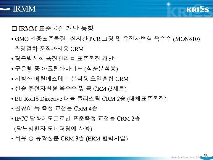 IRMM 표준물질 개발 동향 • GMO 인증표준물질 : 실시간 PCR 교정 및 유전자변형 옥수수