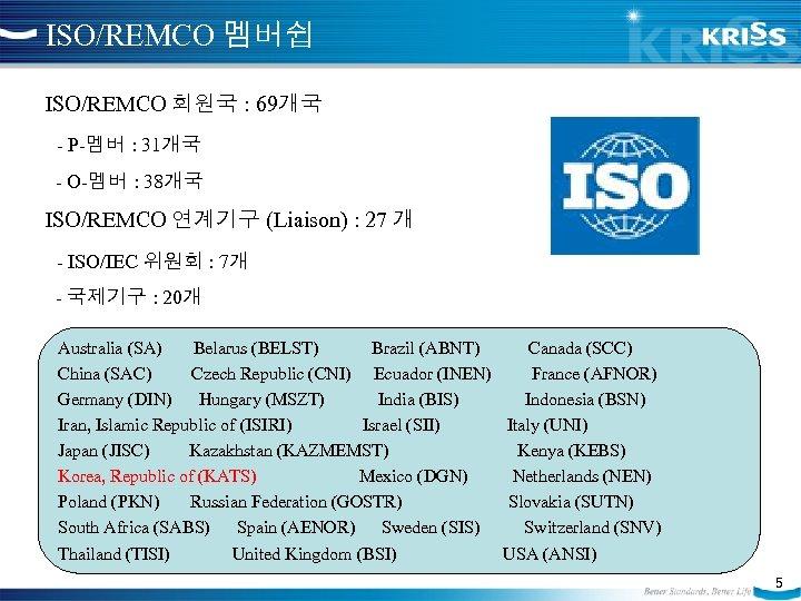 ISO/REMCO 멤버쉽 ISO/REMCO 회원국 : 69개국 - P-멤버 : 31개국 - O-멤버 : 38개국