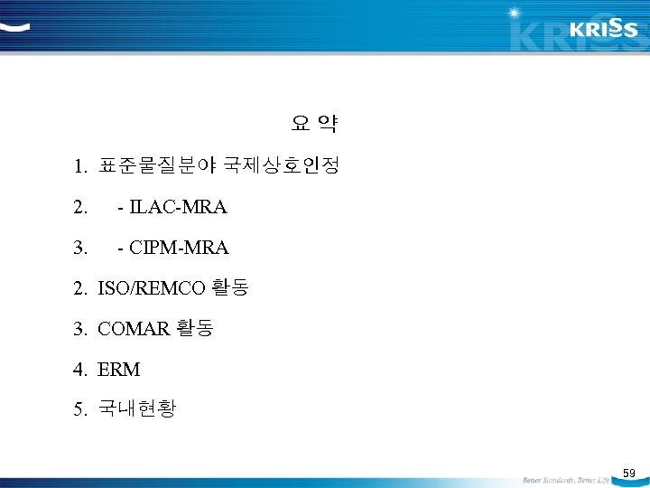 요약 1. 표준물질분야 국제상호인정 2. - ILAC-MRA 3. - CIPM-MRA 2. ISO/REMCO 활동 3.