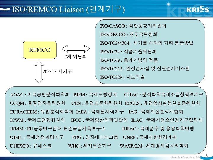 ISO/REMCO Liaison (연계기구) ISO/CASCO : 적합성평가위원회 ISO/DEVCO : 개도국위원회 ISO/TC 24/SC 4 : 체가름
