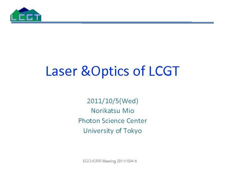 Laser &Optics of LCGT 2011/10/5(Wed) Norikatsu Mio Photon Science Center University of Tokyo EGO-ICRR
