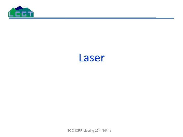 Laser EGO-ICRR Meeting 2011/10/4 -5