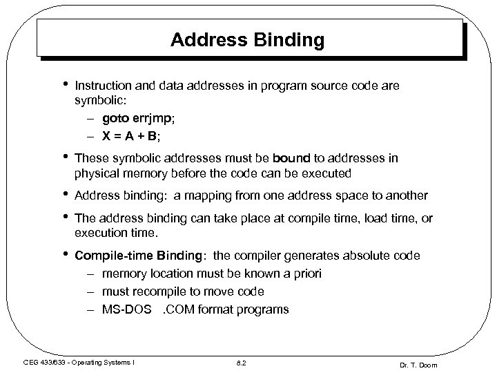 Address Binding • Instruction and data addresses in program source code are symbolic: –