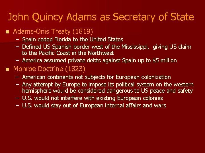 John Quincy Adams as Secretary of State n Adams-Onis Treaty (1819) – Spain ceded