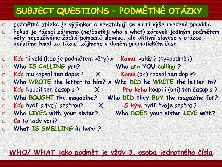 SUBJECT QUESTIONS – PODMĚTNÉ OTÁZKY o o o podmětná otázka je výjimkou a nevztahují