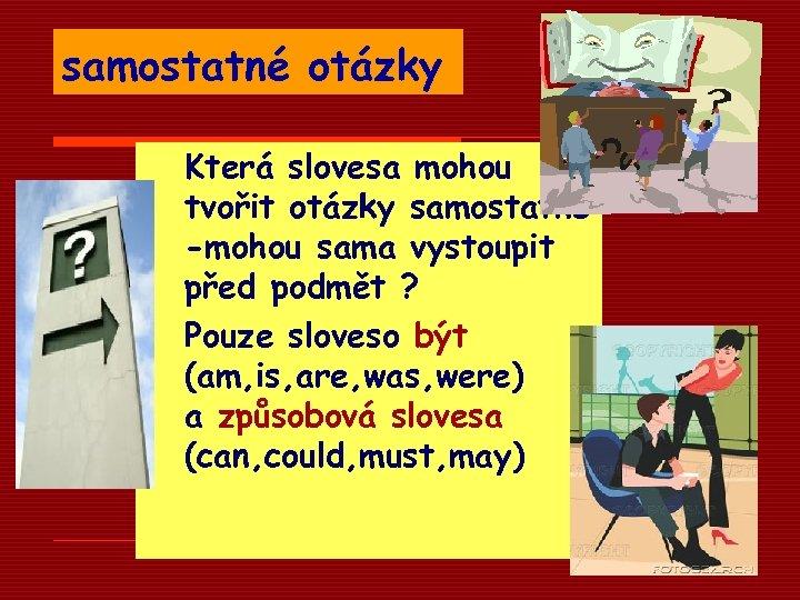 samostatné otázky Která slovesa mohou tvořit otázky samostatně -mohou sama vystoupit před podmět ?