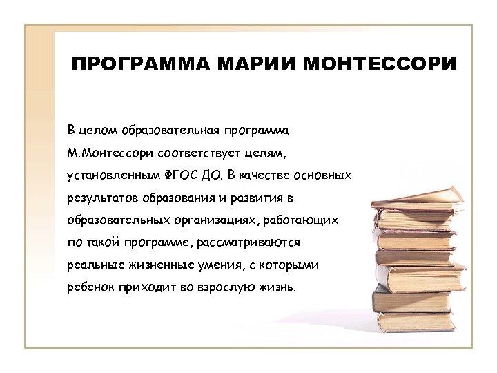 ПРОГРАММА МАРИИ МОНТЕССОРИ В целом образовательная программа М. Монтессори соответствует целям, установленным ФГОС ДО.