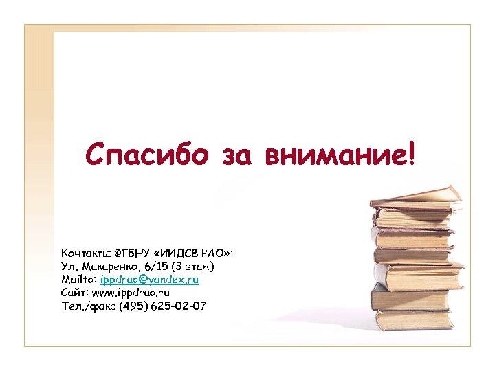 Спасибо за внимание! Контакты ФГБНУ «ИИДСВ РАО» : Ул. Макаренко, 6/15 (3 этаж) Mailto: