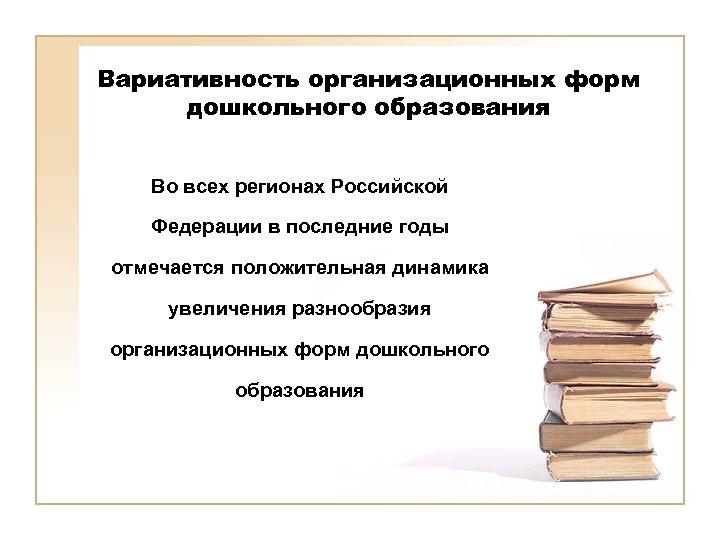 Вариативность организационных форм дошкольного образования Во всех регионах Российской Федерации в последние годы отмечается