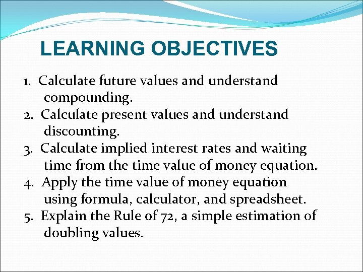 LEARNING OBJECTIVES 1. Calculate future values and understand compounding. 2. Calculate present values and