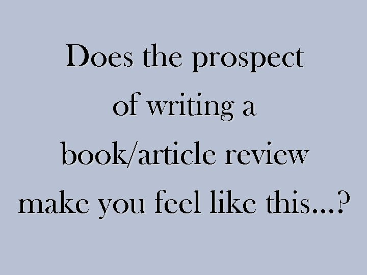Does the prospect of writing a book/article review make you feel like this…?