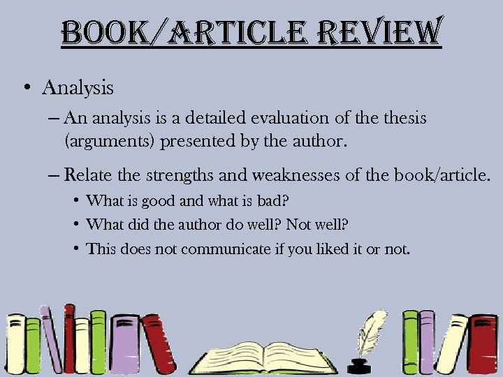 Book/article review • Analysis – An analysis is a detailed evaluation of thesis (arguments)