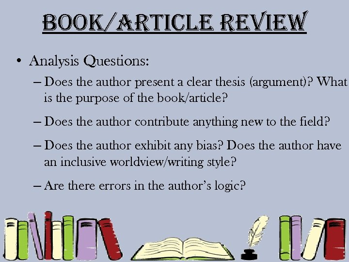 Book/article review • Analysis Questions: – Does the author present a clear thesis (argument)?