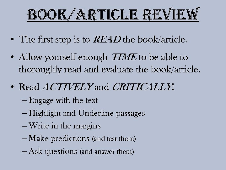 Book/article review • The first step is to READ the book/article. • Allow yourself