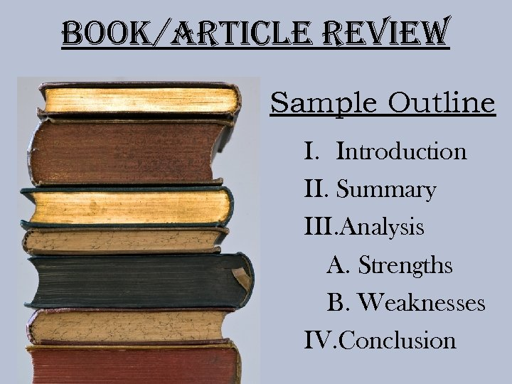 Book/article review Sample Outline I. Introduction II. Summary III. Analysis A. Strengths B. Weaknesses