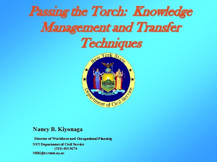 Passing the Torch: Knowledge Management and Transfer Techniques Nancy B. Kiyonaga Director of Workforce