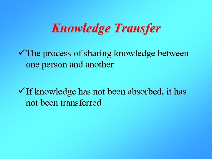 Knowledge Transfer ü The process of sharing knowledge between one person and another ü