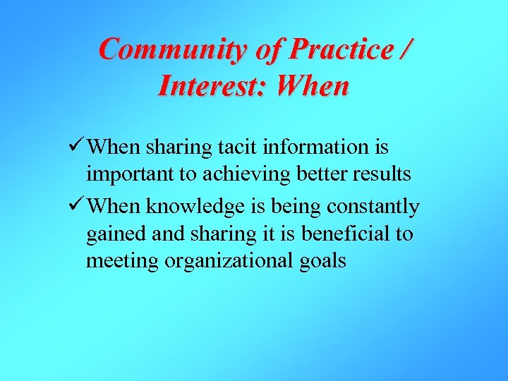 Community of Practice / Interest: When ü When sharing tacit information is important to