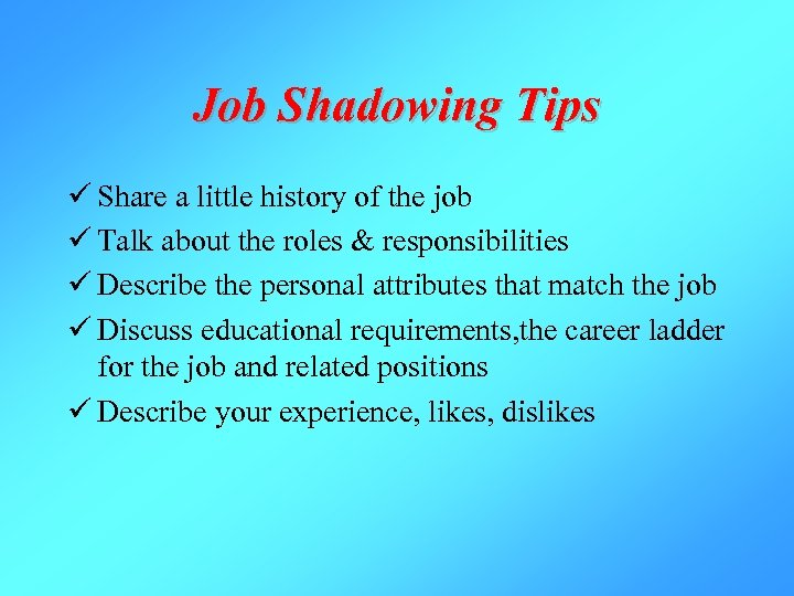 Job Shadowing Tips ü Share a little history of the job ü Talk about