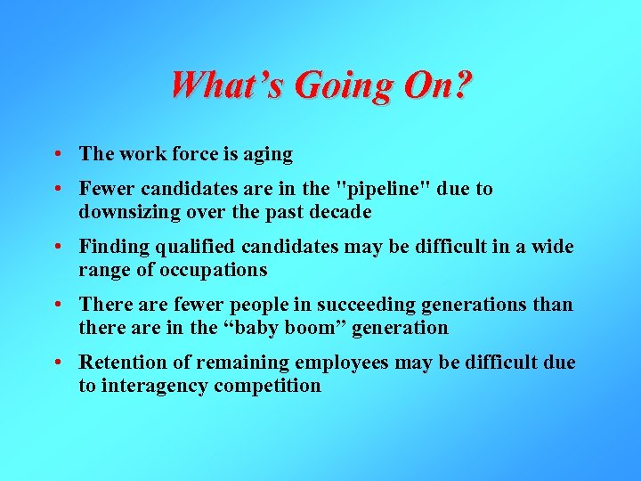 What's Going On? • The work force is aging • Fewer candidates are in