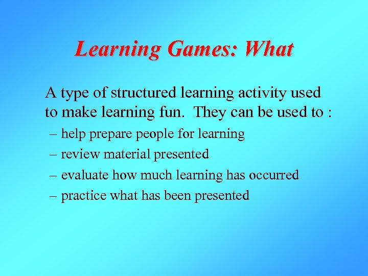 Learning Games: What A type of structured learning activity used to make learning fun.