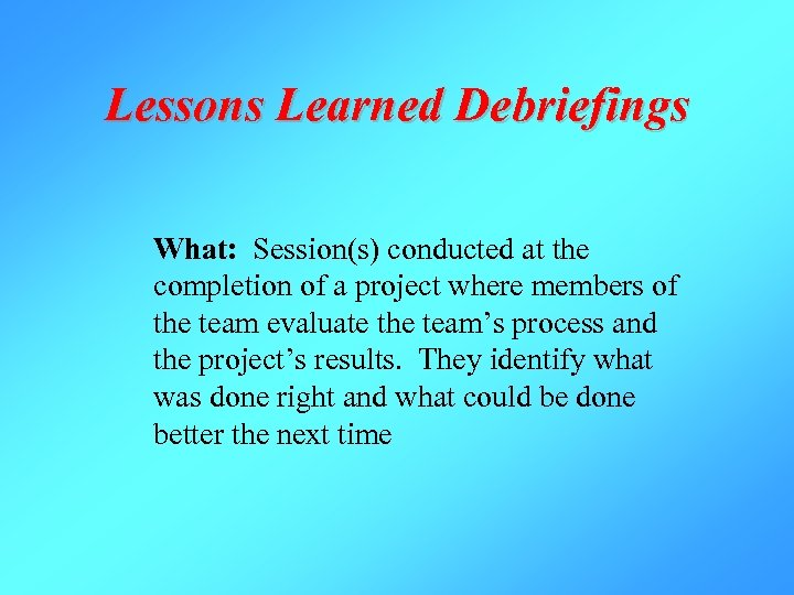 Lessons Learned Debriefings What: Session(s) conducted at the completion of a project where members