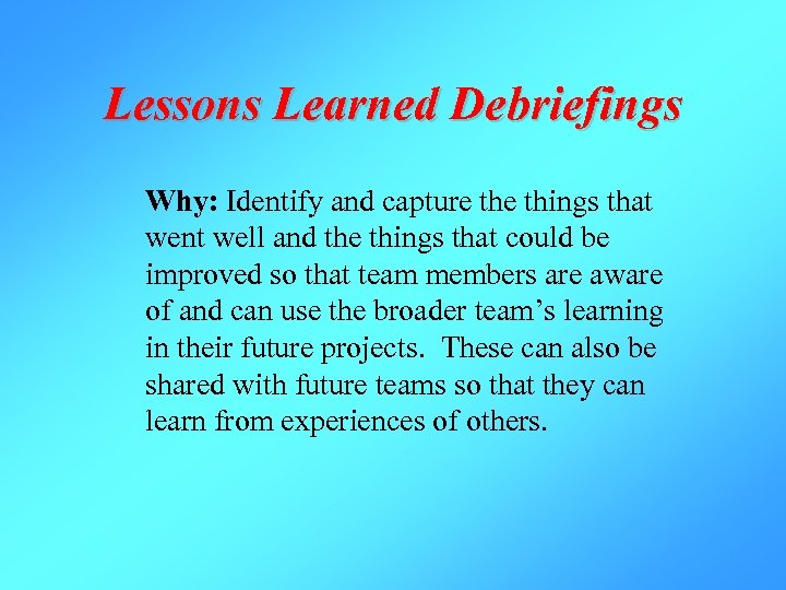 Lessons Learned Debriefings Why: Identify and capture things that went well and the things