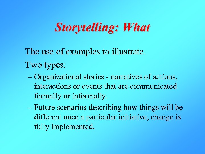 Storytelling: What The use of examples to illustrate. Two types: – Organizational stories -
