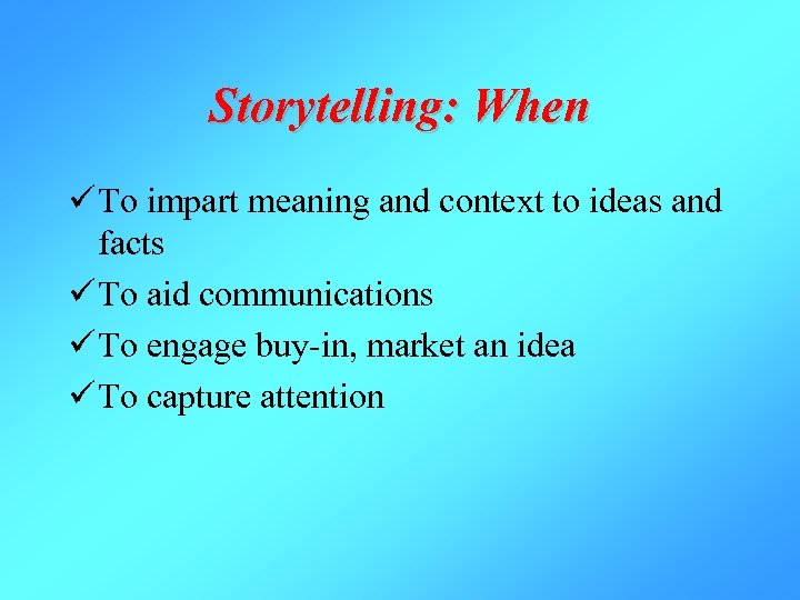 Storytelling: When ü To impart meaning and context to ideas and facts ü To