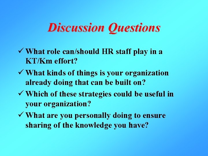 Discussion Questions ü What role can/should HR staff play in a KT/Km effort? ü