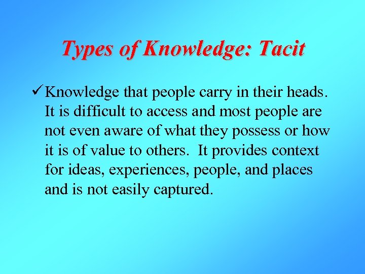 Types of Knowledge: Tacit ü Knowledge that people carry in their heads. It is