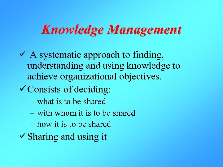 Knowledge Management ü A systematic approach to finding, understanding and using knowledge to achieve