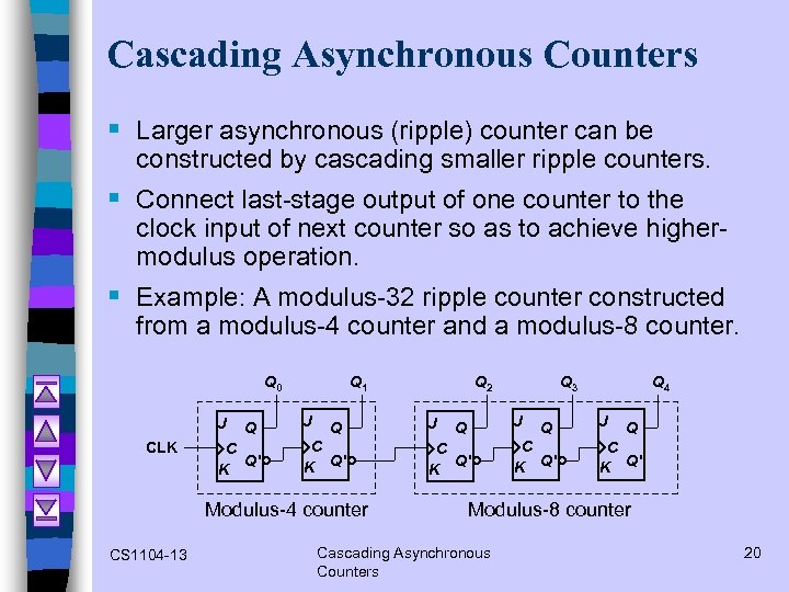 Cascading Asynchronous Counters § Larger asynchronous (ripple) counter can be constructed by cascading smaller