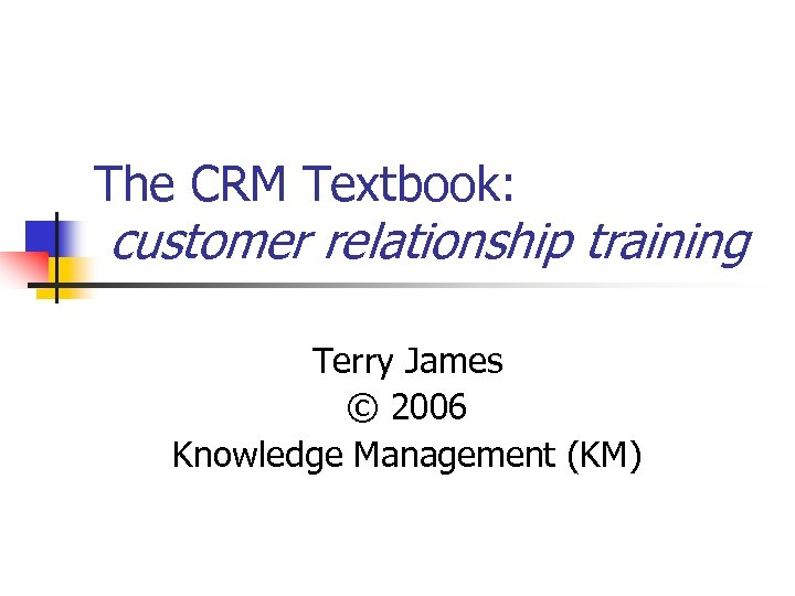 The CRM Textbook: customer relationship training Terry James © 2006 Knowledge Management (KM)