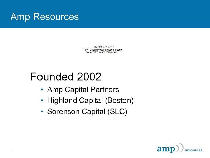 Amp Resources Founded 2002 • Amp Capital Partners • Highland Capital (Boston) • Sorenson