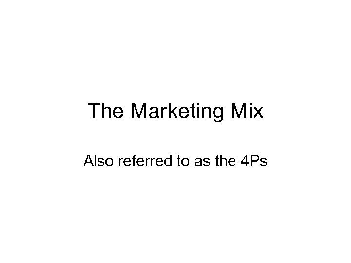 The Marketing Mix Also referred to as the 4 Ps