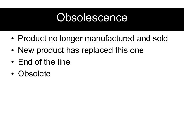 Obsolescence • • Product no longer manufactured and sold New product has replaced this